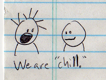 "but maybe we could be ""chiller."""