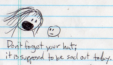 if you wear a funny hat, maybe you can avoid being torn apart by all the despair that will be 'flying around.'